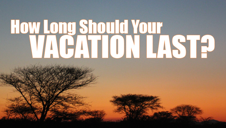 How Long Should Your Next Vacation Be?