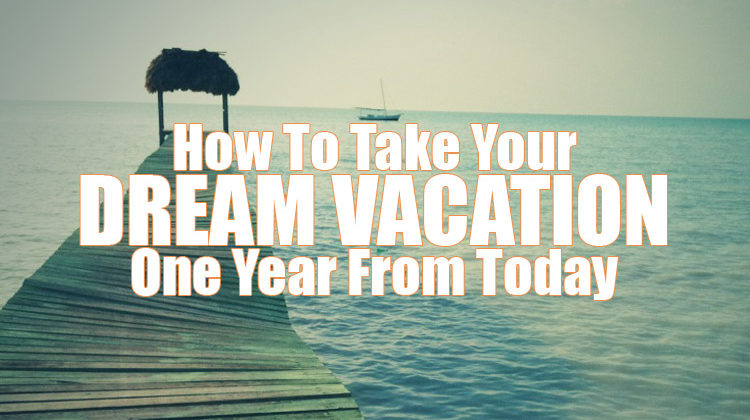 How To Take Your Dream Vacation In A Year